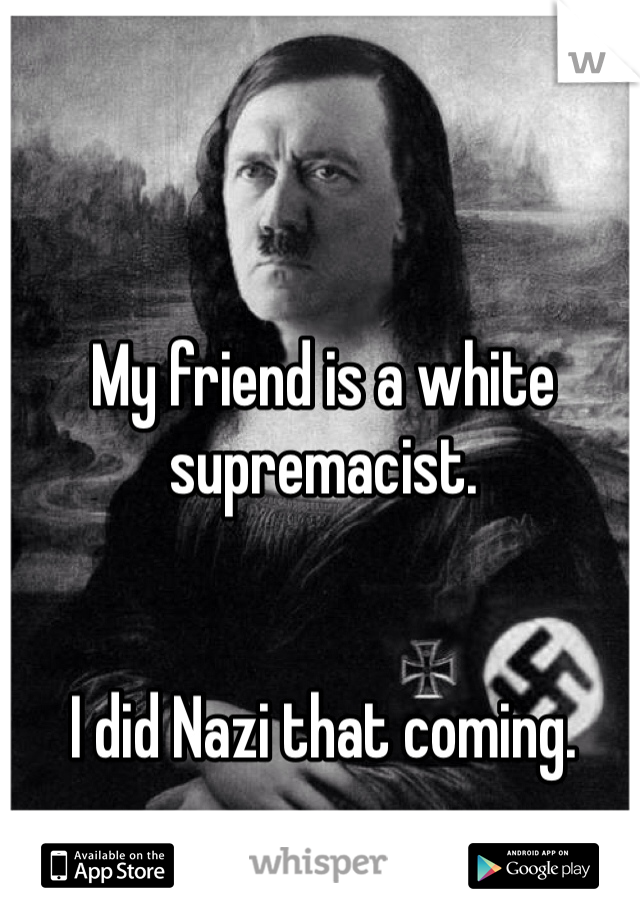 My friend is a white supremacist.    I did Nazi that coming.
