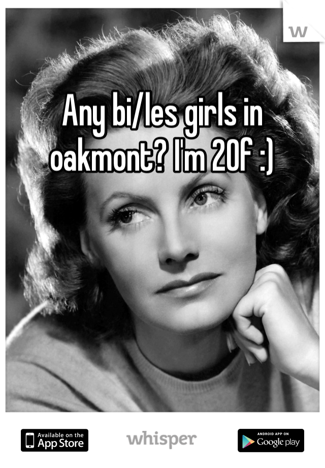 Any bi/les girls in oakmont? I'm 20f :)