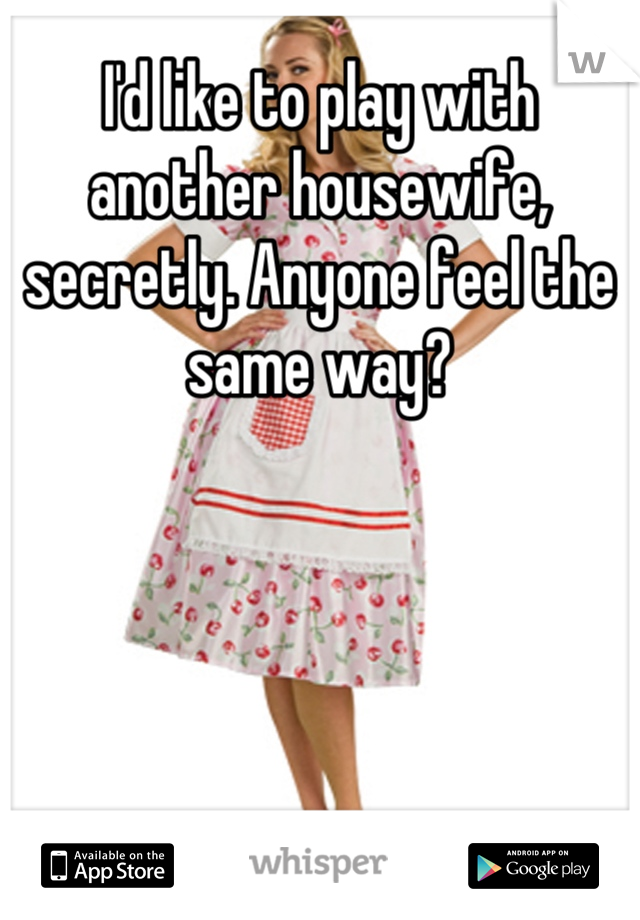 I'd like to play with another housewife, secretly. Anyone feel the same way?