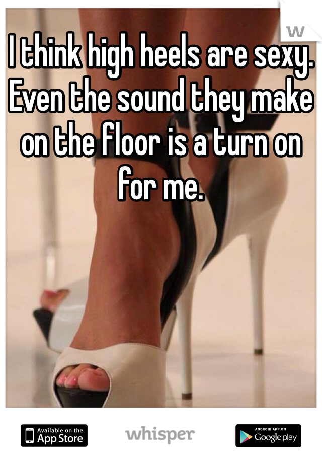 I think high heels are sexy. Even the sound they make on the floor is a turn on for me.