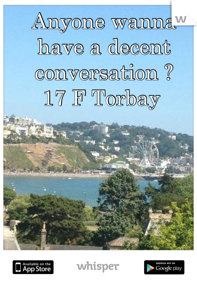 Anyone wanna have a decent conversation ? 17 F Torbay
