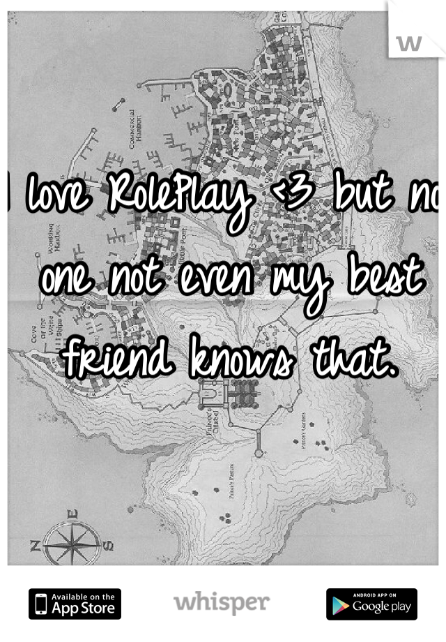 I love RolePlay <3 but no one not even my best friend knows that.