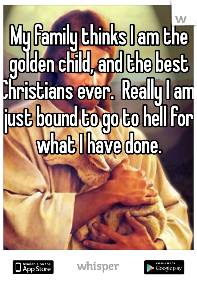 My family thinks I am the golden child, and the best Christians ever.  Really I am just bound to go to hell for what I have done.