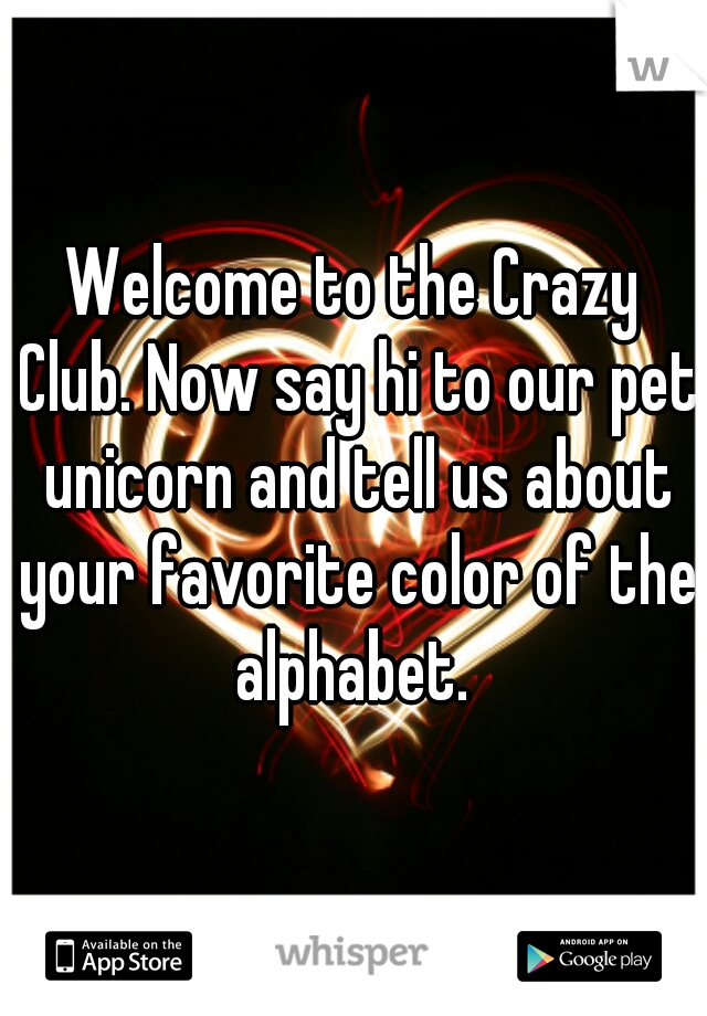 Welcome to the Crazy Club. Now say hi to our pet unicorn and tell us about your favorite color of the alphabet.
