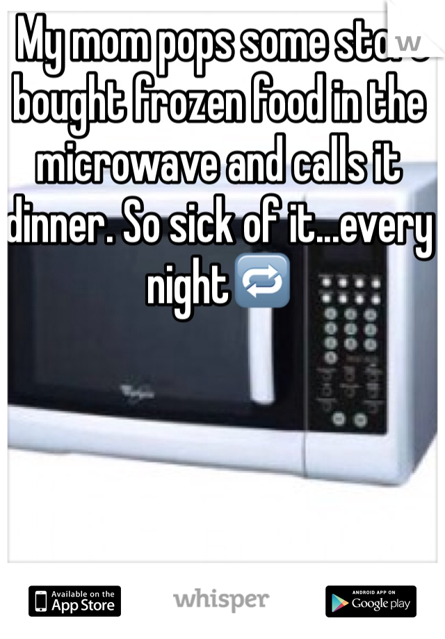 My mom pops some store bought frozen food in the microwave and calls it dinner. So sick of it...every night🔁