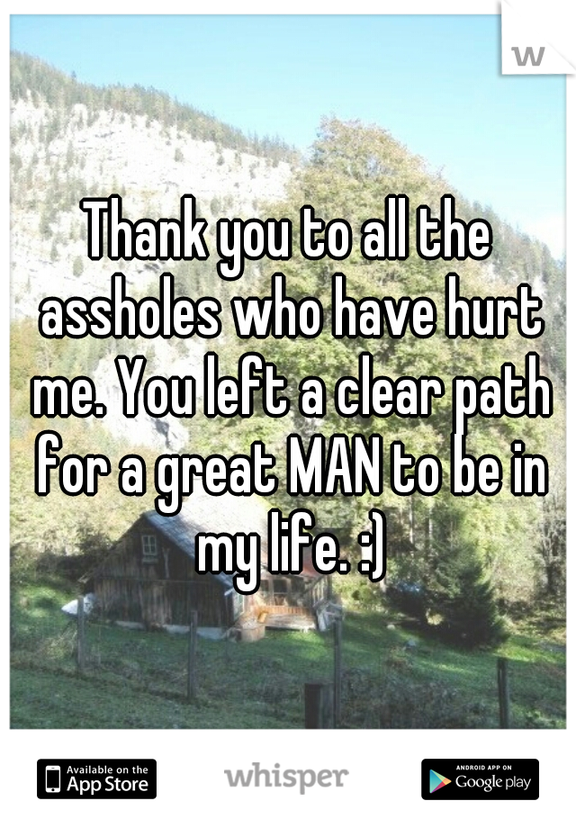 Thank you to all the assholes who have hurt me. You left a clear path for a great MAN to be in my life. :)