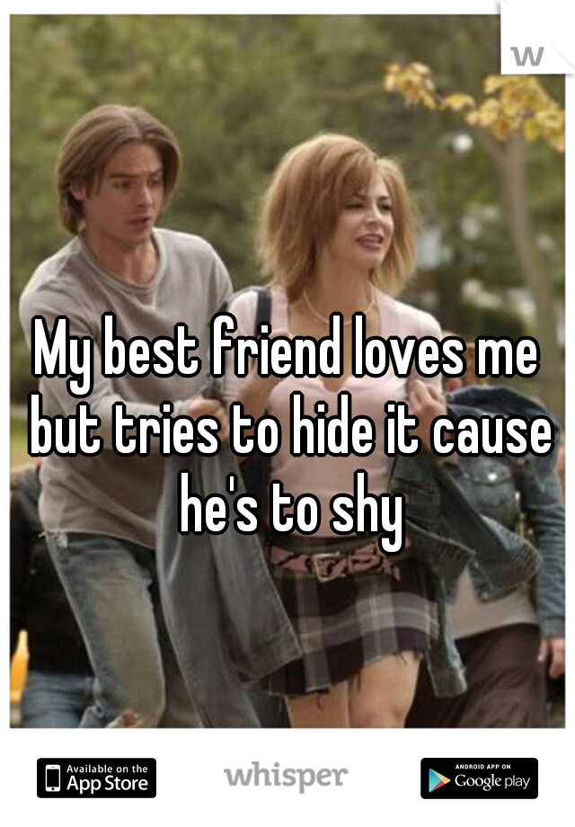 My best friend loves me but tries to hide it cause he's to shy