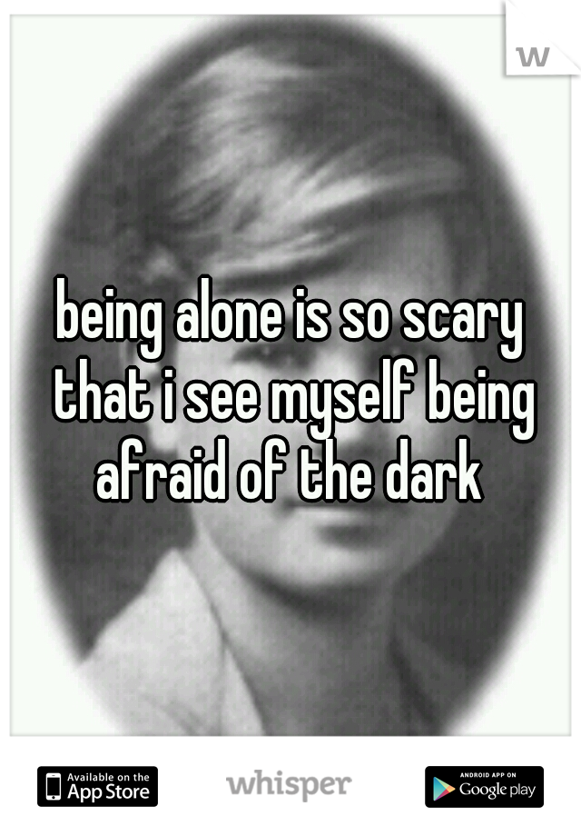 being alone is so scary that i see myself being afraid of the dark