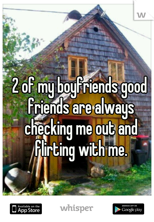 2 of my boyfriends good friends are always checking me out and flirting with me.