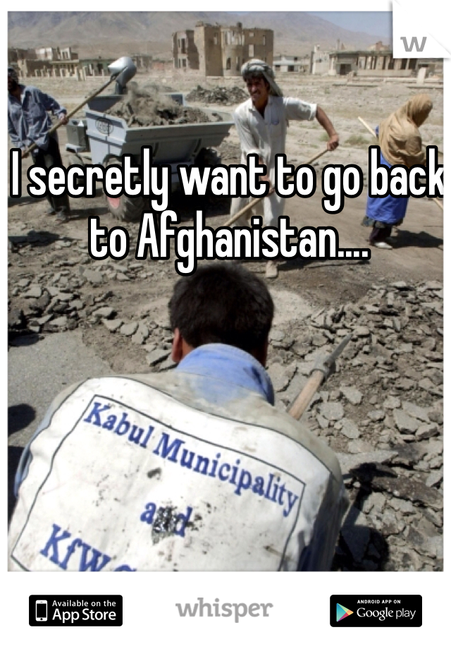 I secretly want to go back to Afghanistan....
