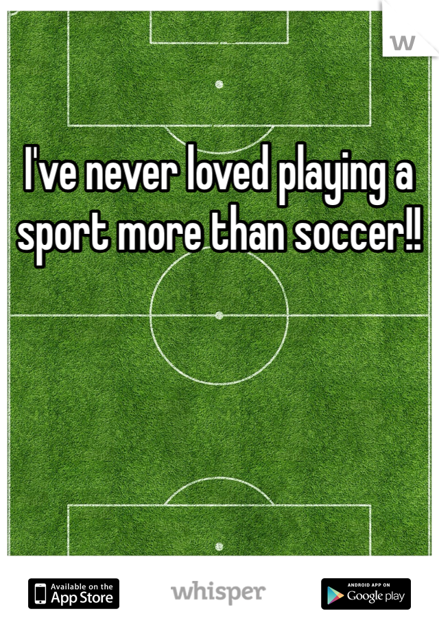 I've never loved playing a sport more than soccer!!