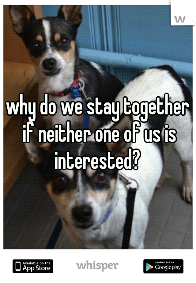 why do we stay together if neither one of us is interested?
