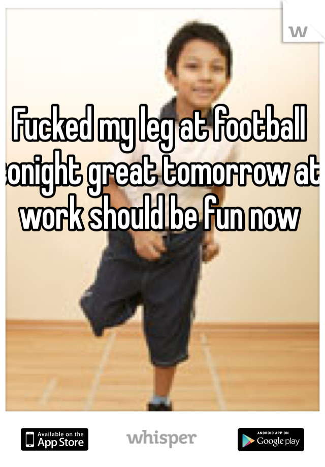 Fucked my leg at football tonight great tomorrow at work should be fun now