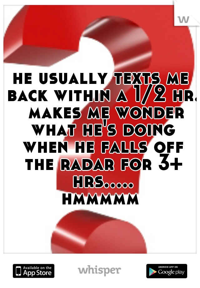 he usually texts me back within a 1/2 hr.  makes me wonder what he's doing when he falls off the radar for 3+ hrs..... hmmmmm
