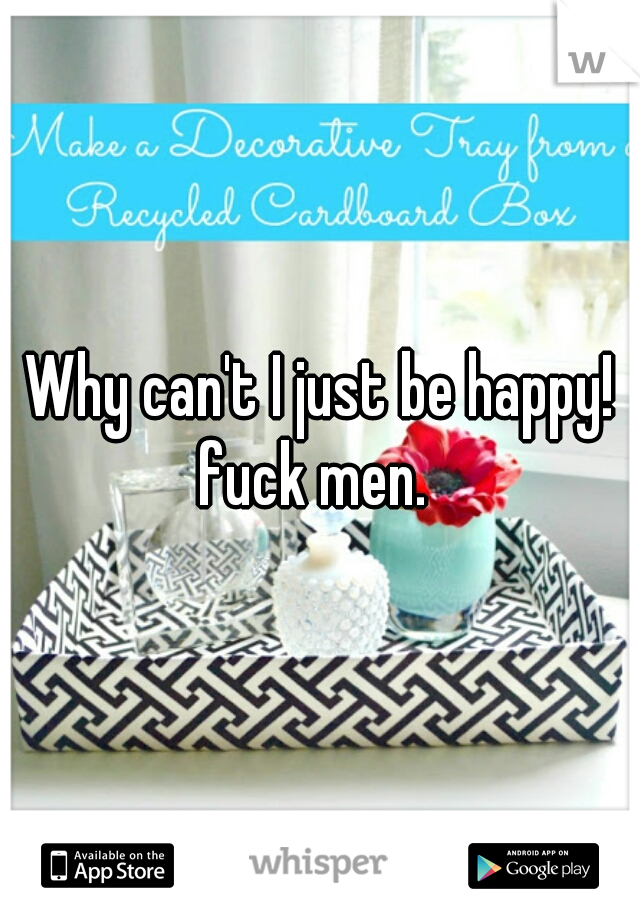 Why can't I just be happy! fuck men.