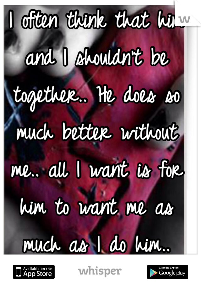 I often think that him and I shouldn't be together.. He does so much better without me.. all I want is for him to want me as much as I do him..