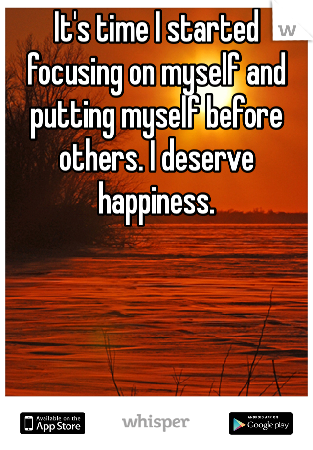 It's time I started focusing on myself and putting myself before others. I deserve happiness.