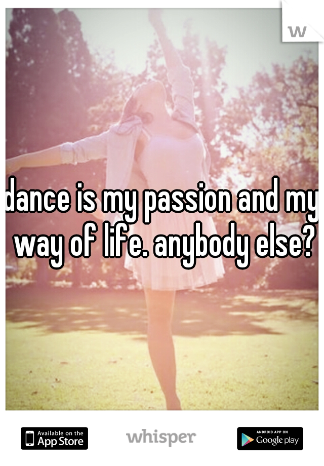 dance is my passion and my way of life. anybody else?