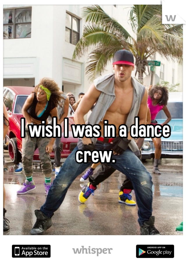 I wish I was in a dance crew.