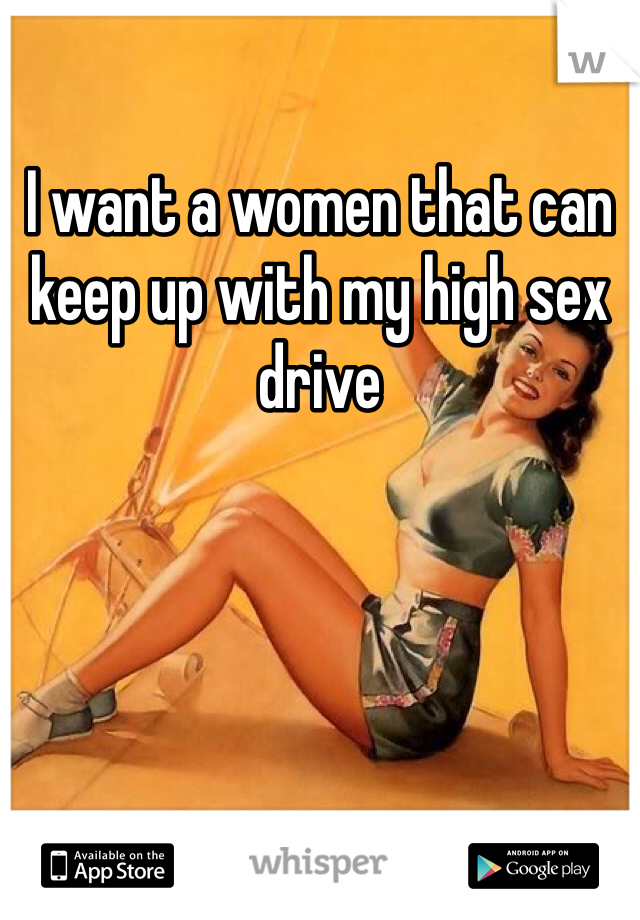 I want a women that can keep up with my high sex drive