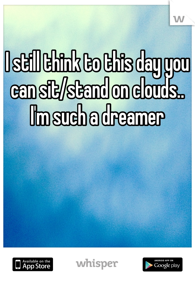 I still think to this day you can sit/stand on clouds.. I'm such a dreamer