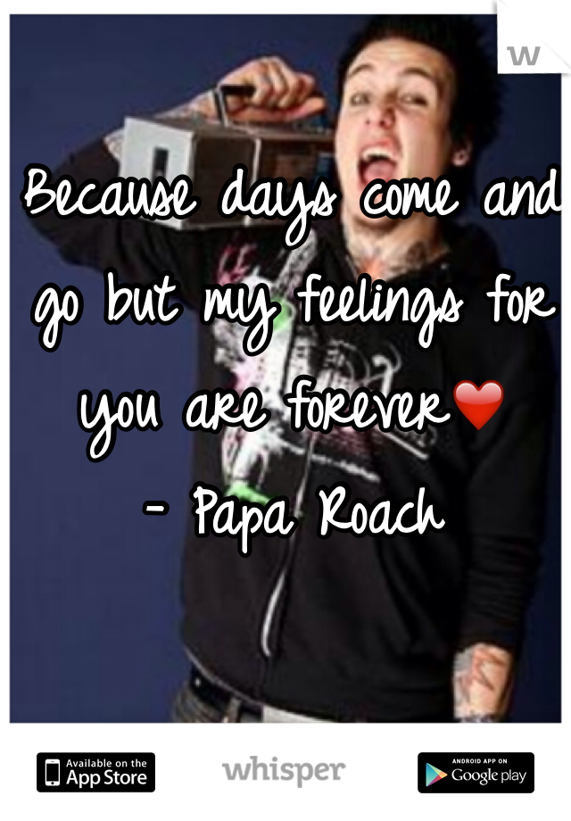 Because days come and go but my feelings for you are forever❤️ - Papa Roach
