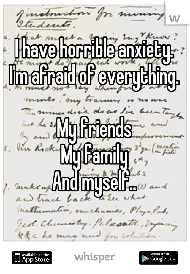 I have horrible anxiety. I'm afraid of everything.  My friends  My family And myself..