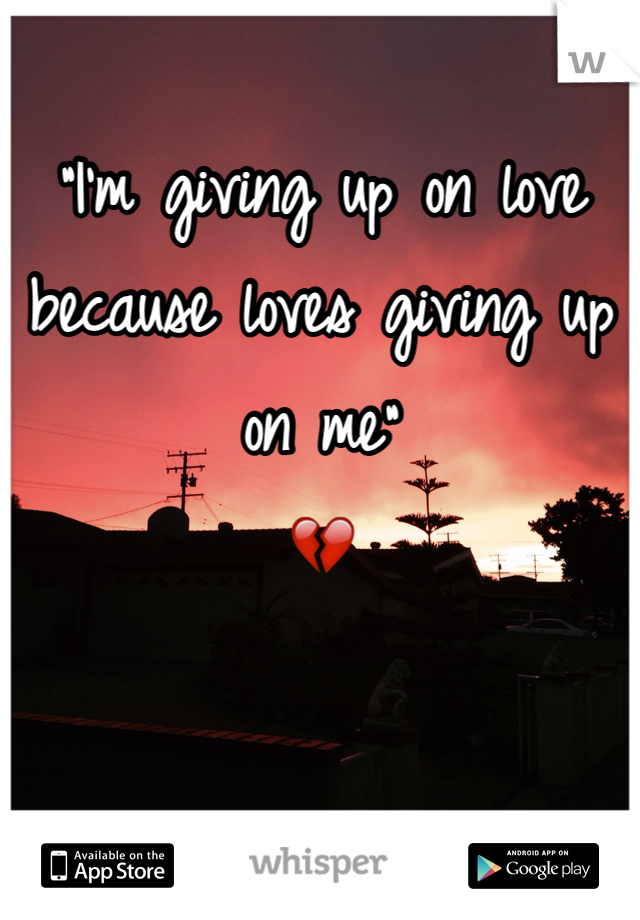 """I'm giving up on love because loves giving up on me"" 💔"