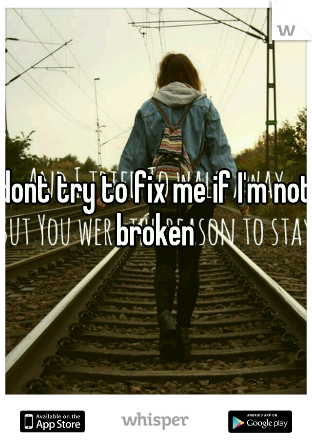 dont try to fix me if I'm not broken