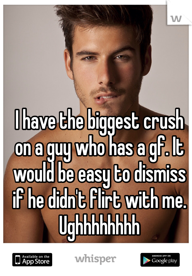 I have the biggest crush on a guy who has a gf. It would be easy to dismiss if he didn't flirt with me. Ughhhhhhhh