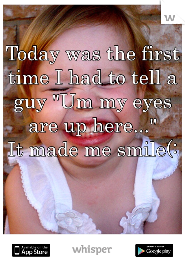 """Today was the first time I had to tell a guy """"Um my eyes are up here...""""  It made me smile(:"""