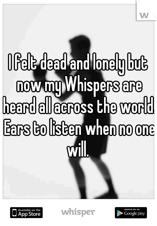 I felt dead and lonely but now my Whispers are heard all across the world. Ears to listen when no one will.