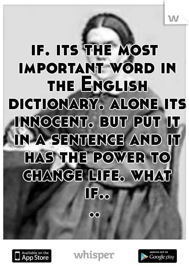 if. its the most important word in the English dictionary. alone its innocent. but put it in a sentence and it has the power to change life. what if....