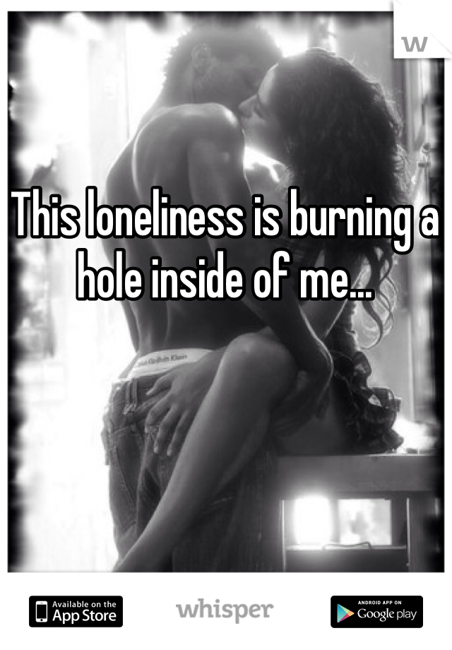 This loneliness is burning a hole inside of me...