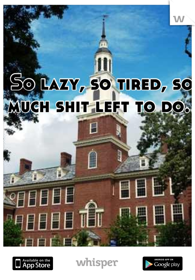 So lazy, so tired, so much shit left to do.