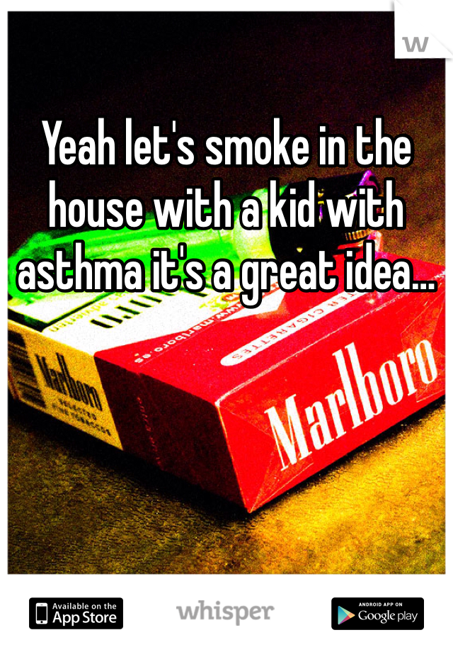 Yeah let's smoke in the house with a kid with asthma it's a great idea…