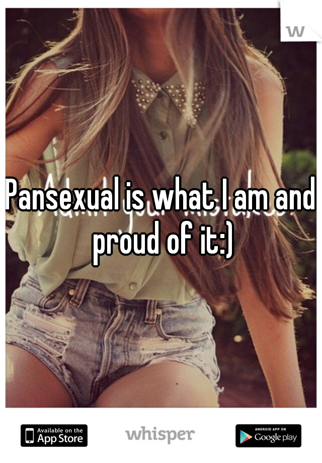 Pansexual is what I am and proud of it:)
