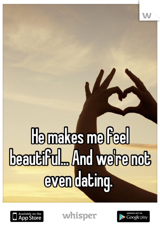 He makes me feel beautiful... And we're not even dating.