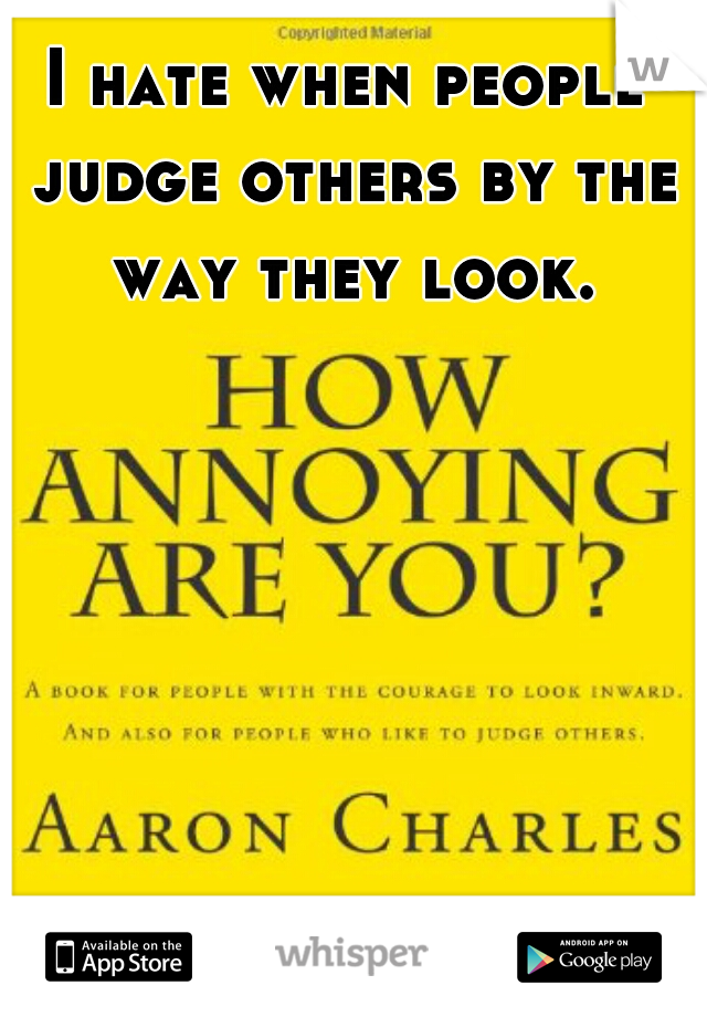 I hate when people judge others by the way they look.