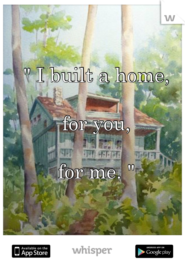 """ I built a home,  for you,   for me. """