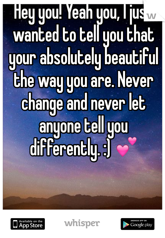 Hey you! Yeah you, I just wanted to tell you that your absolutely beautiful the way you are. Never change and never let anyone tell you differently. :) 💕