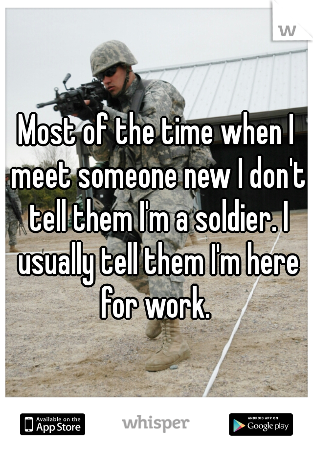 Most of the time when I meet someone new I don't tell them I'm a soldier. I usually tell them I'm here for work.