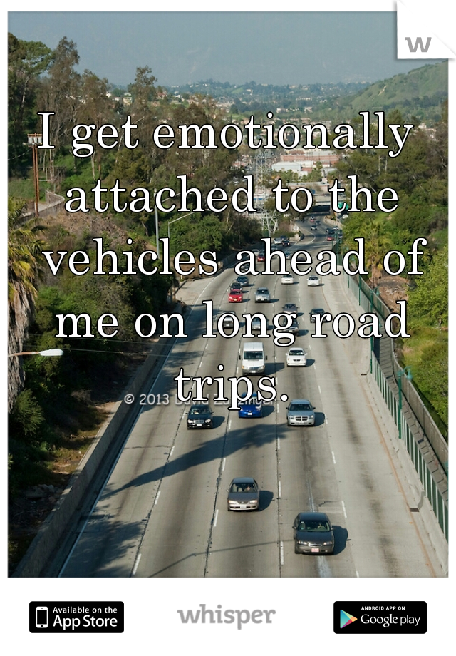 I get emotionally attached to the vehicles ahead of me on long road trips.