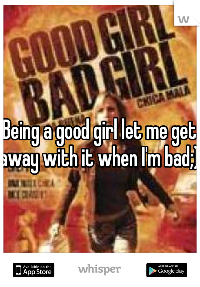 Being a good girl let me get away with it when I'm bad;)