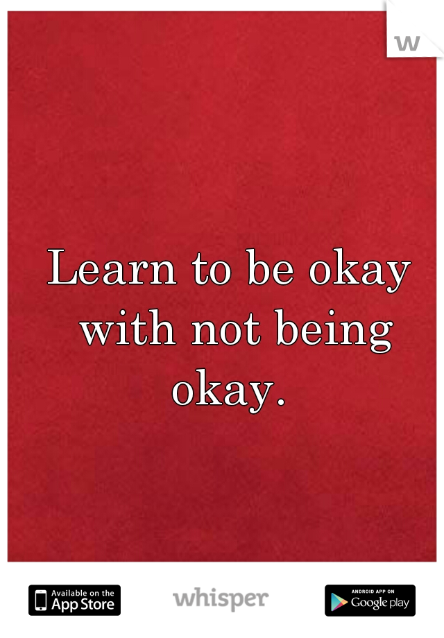 Learn to be okay with not being okay.
