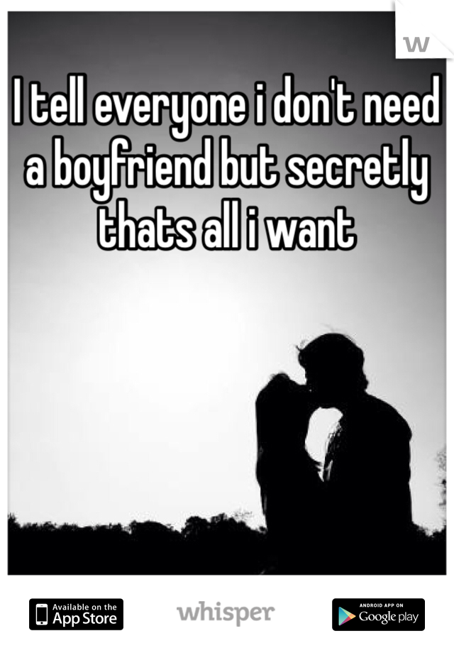 I tell everyone i don't need a boyfriend but secretly thats all i want