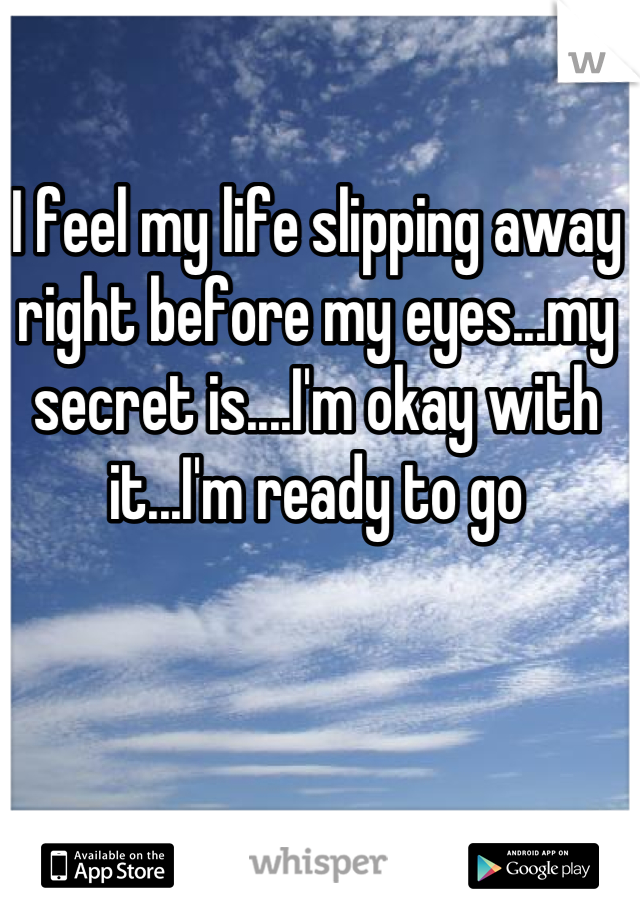 I feel my life slipping away right before my eyes...my secret is....I'm okay with it...I'm ready to go