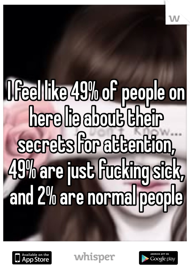 I feel like 49% of people on here lie about their secrets for attention, 49% are just fucking sick, and 2% are normal people