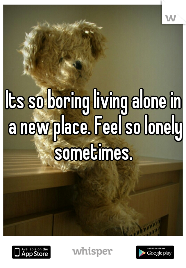 Its so boring living alone in a new place. Feel so lonely sometimes.