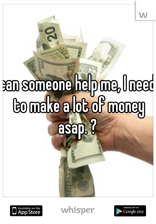 can someone help me, I need to make a lot of money asap. ?